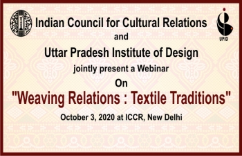 "Indian Council for Cultural Relations (ICCR) and Uttar Pradesh Institute of Design (UPID) are jointly organizing a Webinar: ""Weaving Relations: Textile Traditions"" on 3rd October 2020 at 10 AM"